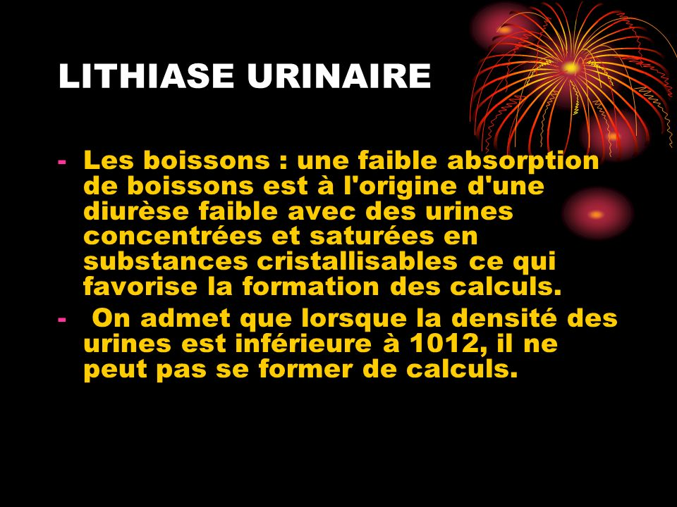 LITHIASE URINAIRE -Les boissons : une faible absorption de boissons est à l origine d une diurèse faible avec des urines concentrées et saturées en substances cristallisables ce qui favorise la formation des calculs.