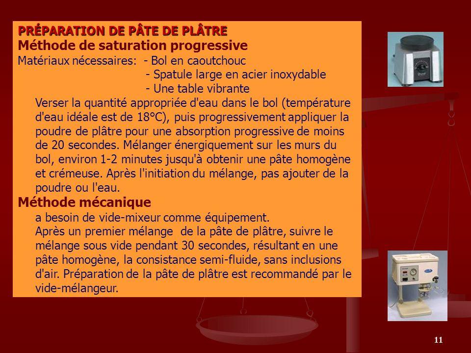 11 PRÉPARATION DE PÂTE DE PLÂTRE Méthode de saturation progressive Matériaux nécessaires: - Bol en caoutchouc - Spatule large en acier inoxydable - Un