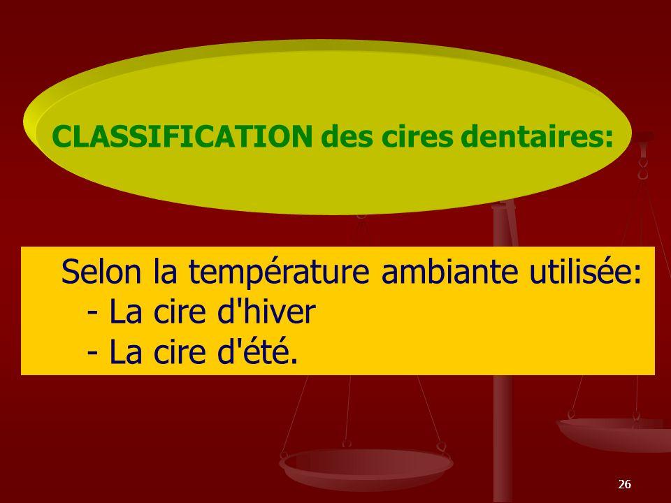26 CLASSIFICATION des cires dentaires: Selon la température ambiante utilisée: - La cire d'hiver - La cire d'été.