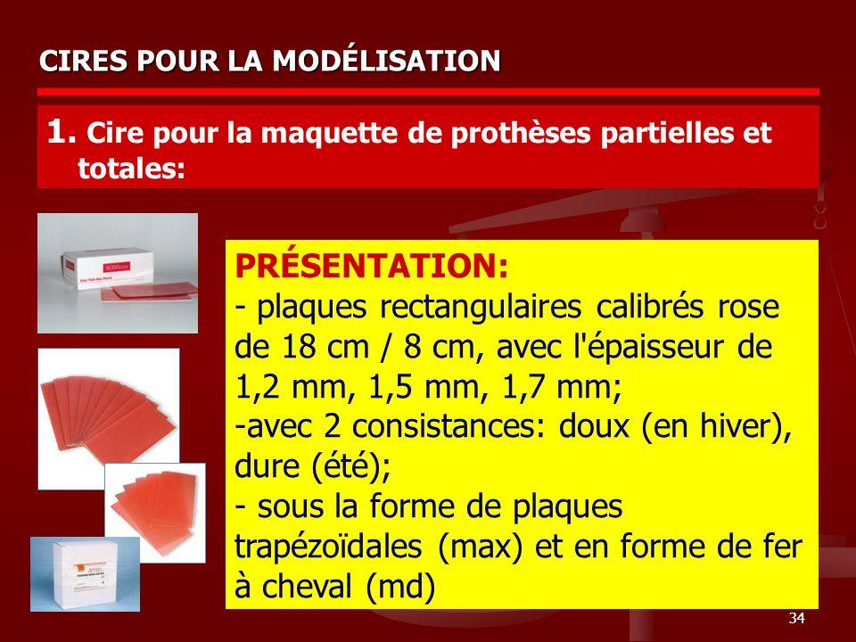 34 CIRES POUR LA MODÉLISATION 1. Cire pour la maquette de prothèses partielles et totales: PRÉSENTATION: - plaques rectangulaires calibrés rose de 18