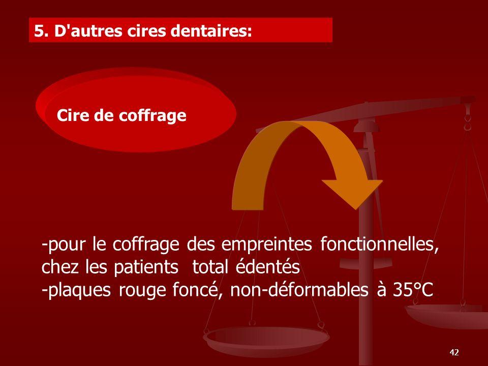 42 5. D'autres cires dentaires: -pour le coffrage des empreintes fonctionnelles, chez les patients total édentés -plaques rouge foncé, non-déformables