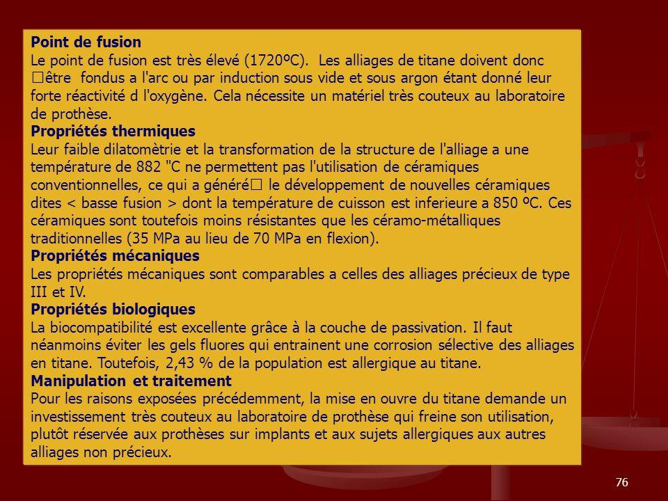 76 Point de fusion Le point de fusion est très élevé (1720ºC). Les alliages de titane doivent donc €être fondus a l'arc ou par induction sous vide et