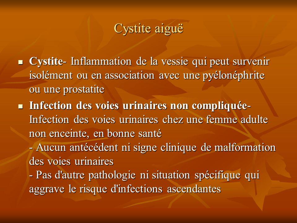 Cystite aiguë Cystite- Inflammation de la vessie qui peut survenir isolément ou en association avec une pyélonéphrite ou une prostatite Cystite- Infla