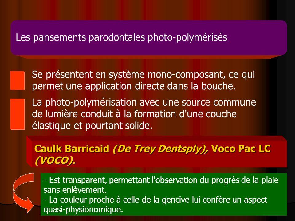 16 Les pansements parodontales photo-polymérisés Caulk Barricaid (De Trey Dentsply), Voco Pac LC (VOCO). Se présentent en système mono-composant, ce q
