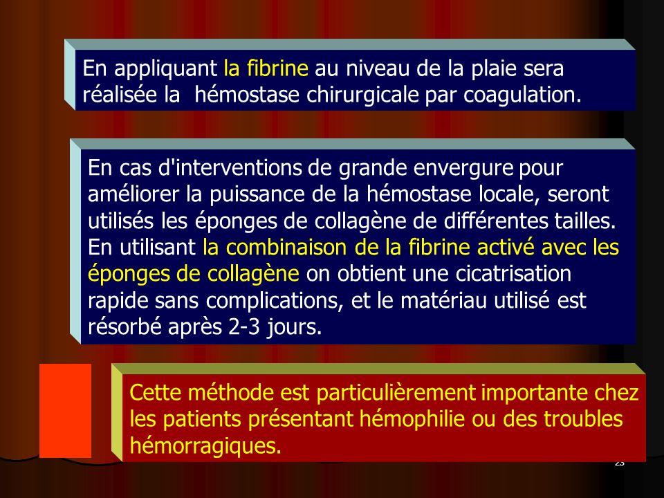 23 En appliquant la fibrine au niveau de la plaie sera réalisée la hémostase chirurgicale par coagulation. Cette méthode est particulièrement importan