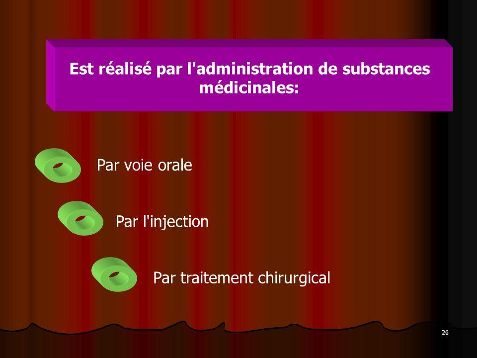 26 Est réalisé par l'administration de substances médicinales: Par voie orale Par l'injection Par traitement chirurgical