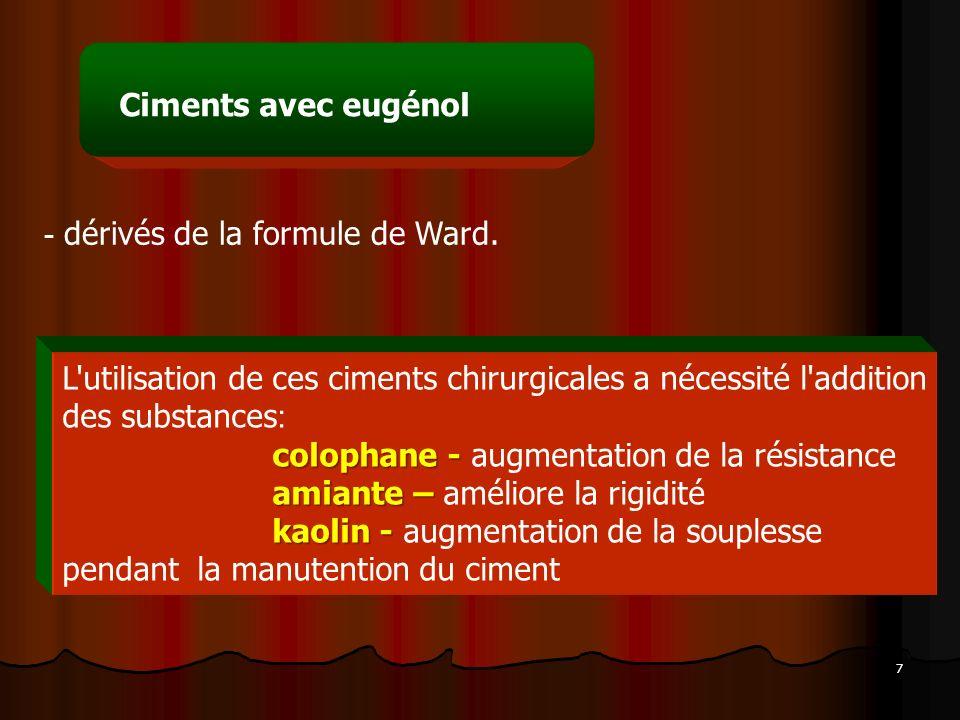 7 Ciments avec eugénol - dérivés de la formule de Ward. L'utilisation de ces ciments chirurgicales a nécessité l'addition des substances : colophane -