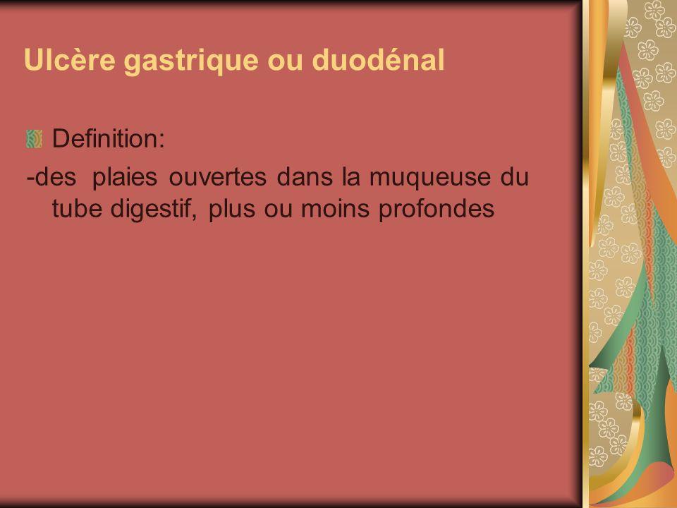 Ulcère gastrique ou duodénal Definition: -des plaies ouvertes dans la muqueuse du tube digestif, plus ou moins profondes