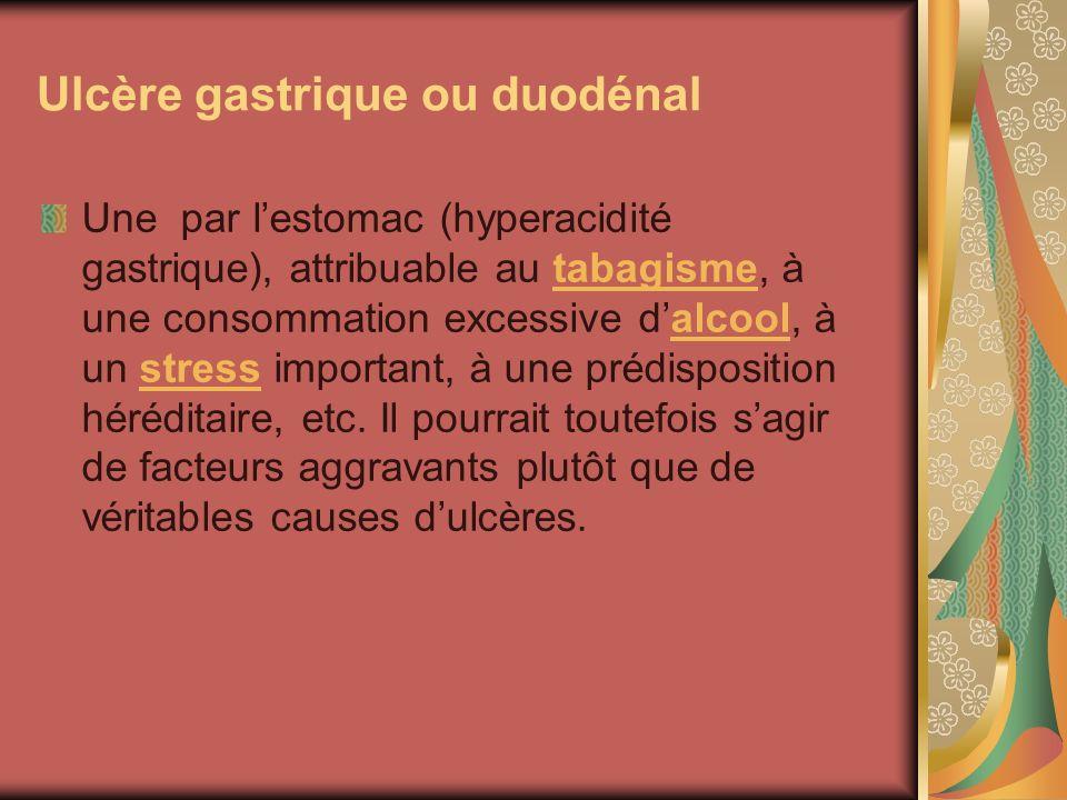 Ulcère gastrique ou duodénal Une par lestomac (hyperacidité gastrique), attribuable au tabagisme, à une consommation excessive dalcool, à un stress im