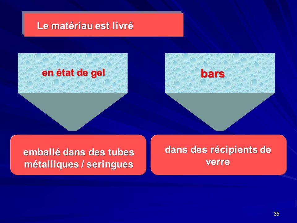 35 Le matériau est livré en état de gel bars emballé dans des tubes métalliques / seringues dans des récipients de verre