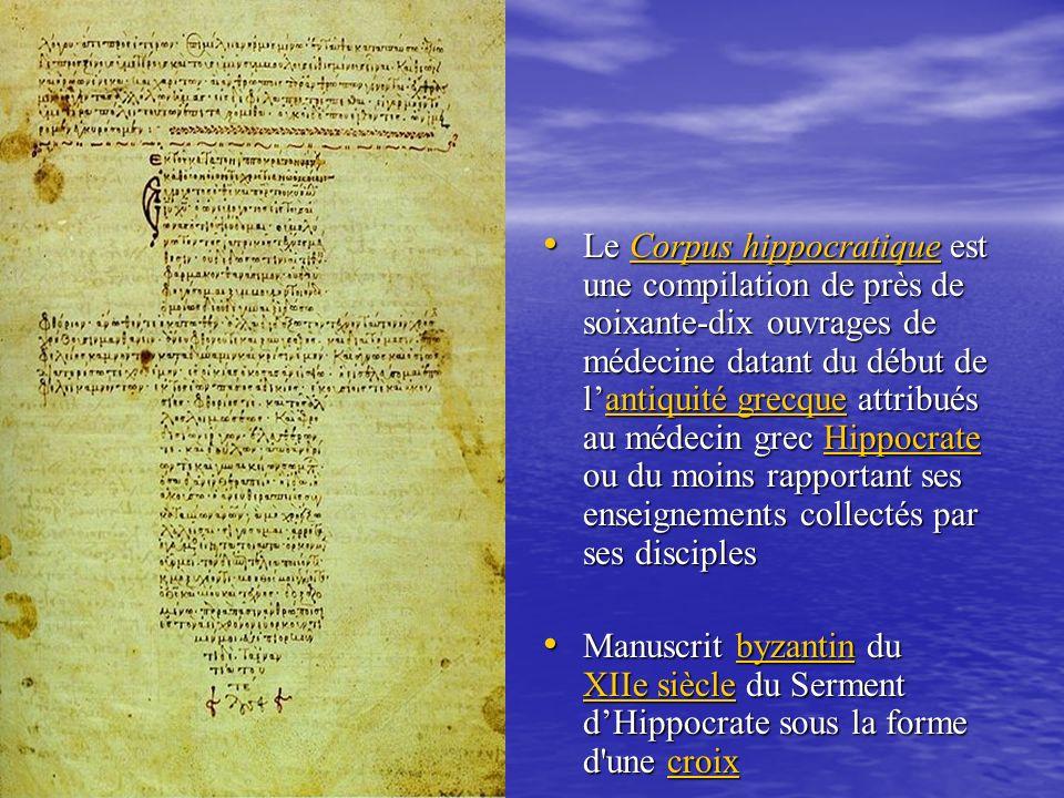 Le Corpus hippocratique est une compilation de près de soixante-dix ouvrages de médecine datant du début de lantiquité grecque attribués au médecin grec Hippocrate ou du moins rapportant ses enseignements collectés par ses disciples Le Corpus hippocratique est une compilation de près de soixante-dix ouvrages de médecine datant du début de lantiquité grecque attribués au médecin grec Hippocrate ou du moins rapportant ses enseignements collectés par ses disciplesCorpus hippocratiqueantiquité grecqueHippocrateCorpus hippocratiqueantiquité grecqueHippocrate Manuscrit byzantin du XIIe siècle du Serment dHippocrate sous la forme d une croix Manuscrit byzantin du XIIe siècle du Serment dHippocrate sous la forme d une croixbyzantin XIIe sièclecroixbyzantin XIIe sièclecroix