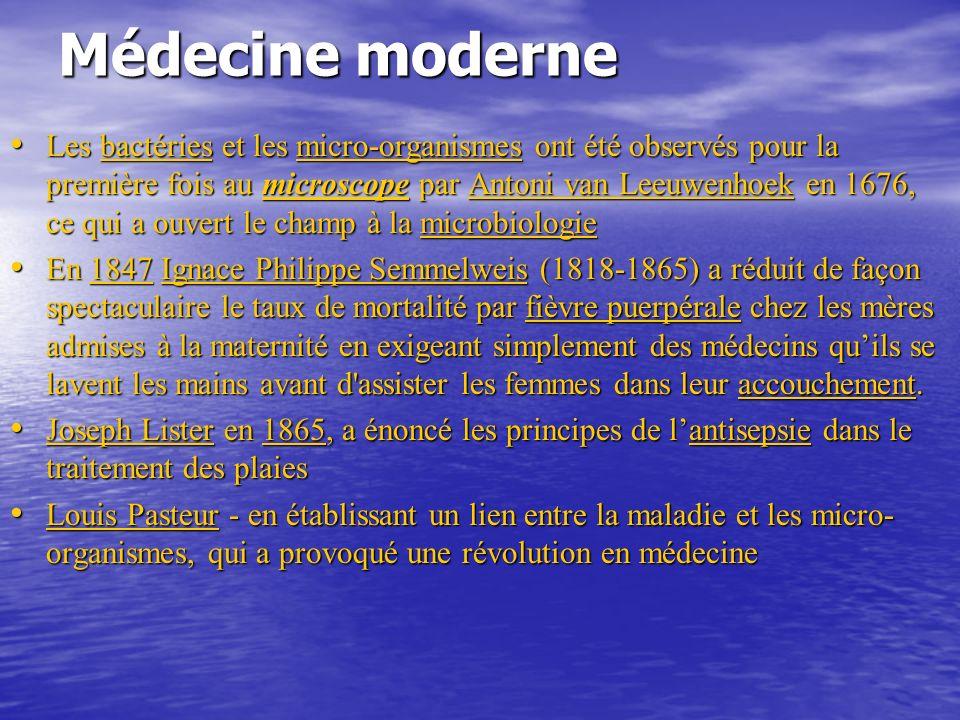 Médecine moderne Les bactéries et les micro-organismes ont été observés pour la première fois au microscope par Antoni van Leeuwenhoek en 1676, ce qui a ouvert le champ à la microbiologie Les bactéries et les micro-organismes ont été observés pour la première fois au microscope par Antoni van Leeuwenhoek en 1676, ce qui a ouvert le champ à la microbiologiebactériesmicro-organismesmicroscopeAntoni van Leeuwenhoekmicrobiologiebactériesmicro-organismesmicroscopeAntoni van Leeuwenhoekmicrobiologie En 1847 Ignace Philippe Semmelweis (1818-1865) a réduit de façon spectaculaire le taux de mortalité par fièvre puerpérale chez les mères admises à la maternité en exigeant simplement des médecins quils se lavent les mains avant d assister les femmes dans leur accouchement.