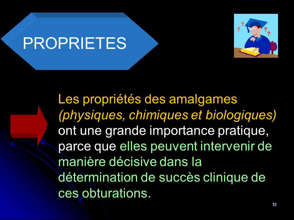 12 PROPRIETES Les propriétés des amalgames (physiques, chimiques et biologiques) ont une grande importance pratique, parce que elles peuvent interveni