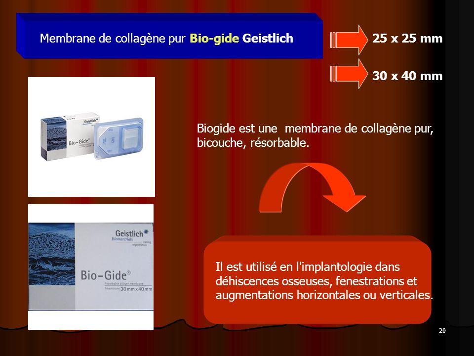 20 Membrane de collagène pur Bio-gide Geistlich25 x 25 mm Biogide est une membrane de collagène pur, bicouche, résorbable. 30 x 40 mm Il est utilisé e