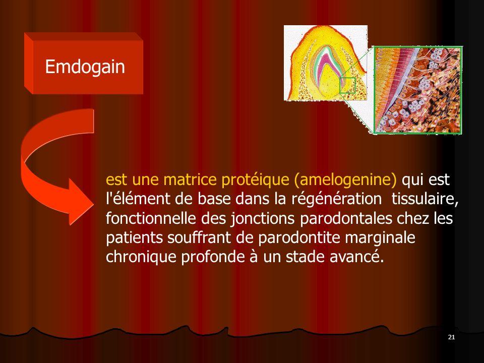 21 Emdogain est une matrice protéique (amelogenine) qui est l'élément de base dans la régénération tissulaire, fonctionnelle des jonctions parodontale