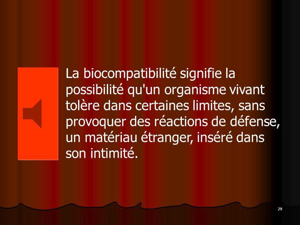 29 La biocompatibilité signifie la possibilité qu'un organisme vivant tolère dans certaines limites, sans provoquer des réactions de défense, un matér
