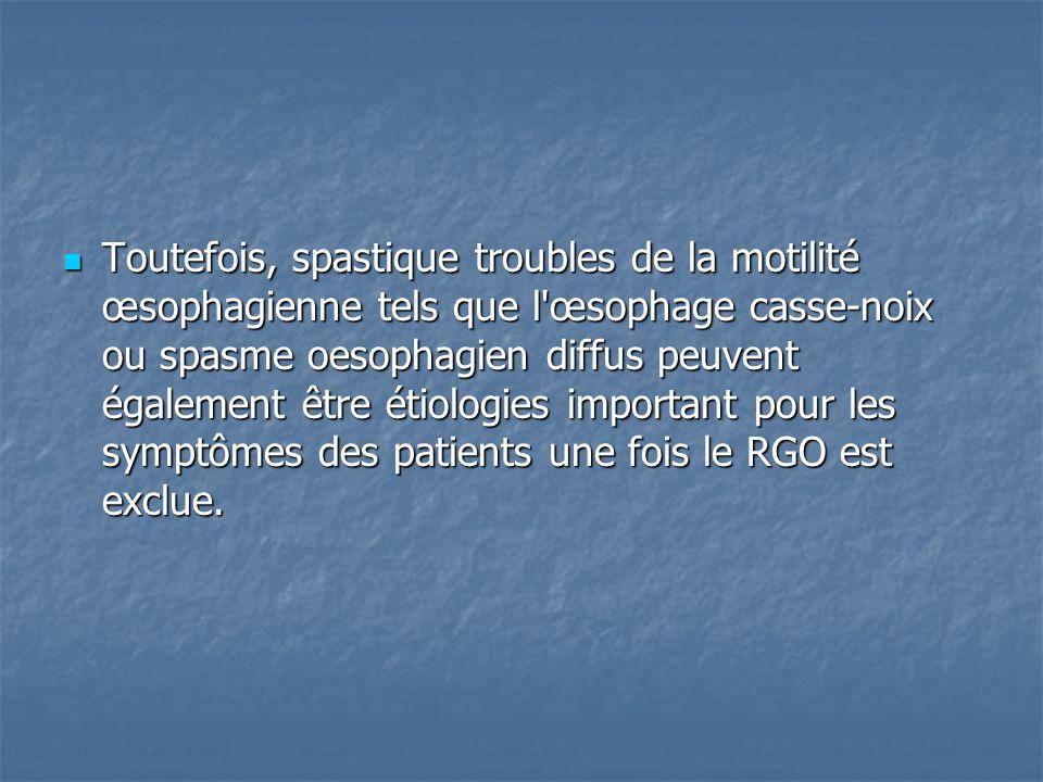 Toutefois, spastique troubles de la motilité œsophagienne tels que l œsophage casse-noix ou spasme oesophagien diffus peuvent également être étiologies important pour les symptômes des patients une fois le RGO est exclue.