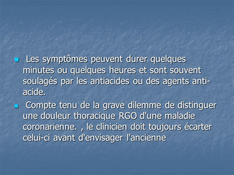 Les symptômes peuvent durer quelques minutes ou quelques heures et sont souvent soulagés par les antiacides ou des agents anti- acide. Les symptômes p
