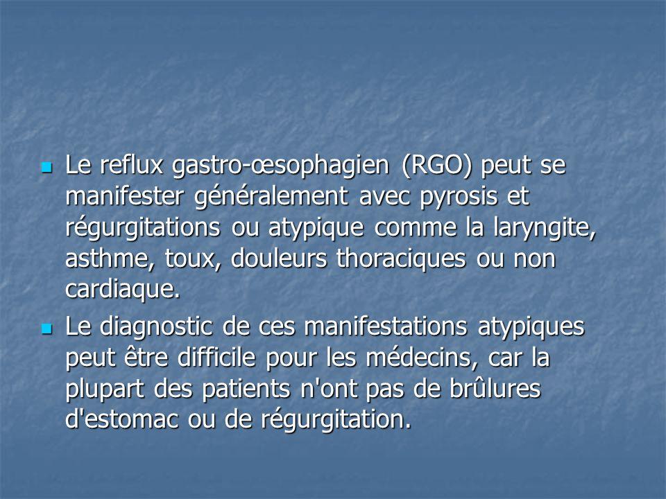 Le reflux gastro-œsophagien (RGO) peut se manifester généralement avec pyrosis et régurgitations ou atypique comme la laryngite, asthme, toux, douleurs thoraciques ou non cardiaque.