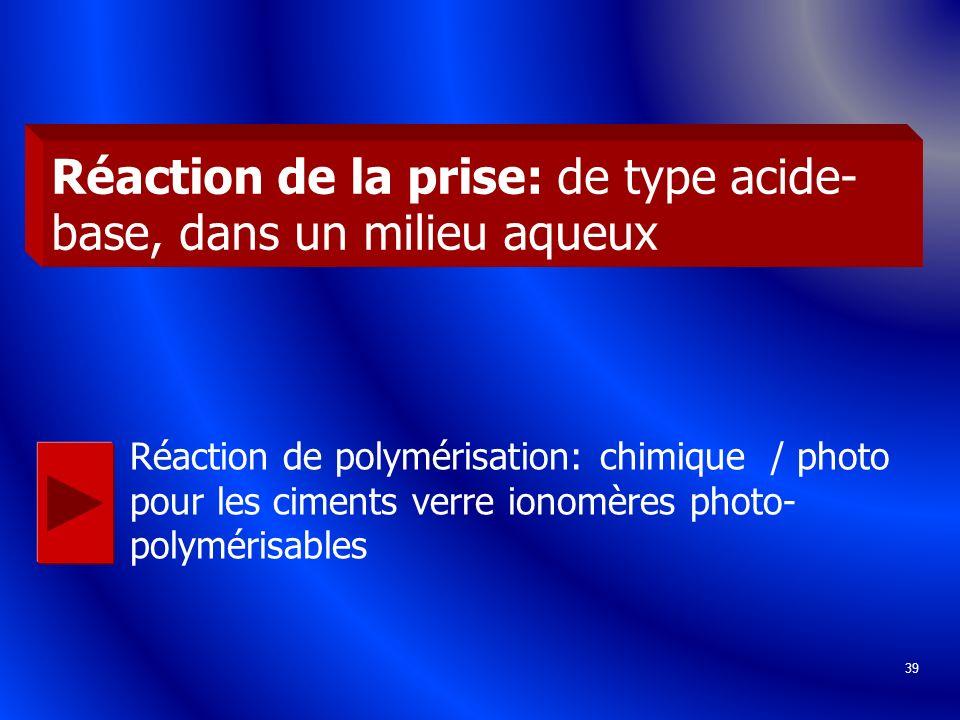 39 Réaction de la prise: de type acide- base, dans un milieu aqueux Réaction de polymérisation: chimique / photo pour les ciments verre ionomères phot