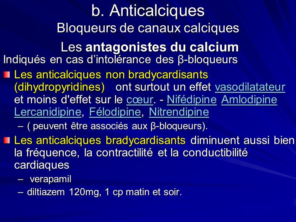 b. Anticalciques Bloqueurs de canaux calciques Les antagonistes du calcium Indiqués en cas dintolérance des β-bloqueurs Les anticalciques non bradycar