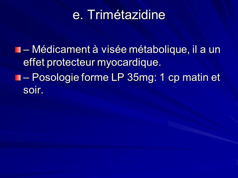 e. Trimétazidine – Médicament à visée métabolique, il a un effet protecteur myocardique. – Posologie forme LP 35mg: 1 cp matin et soir.