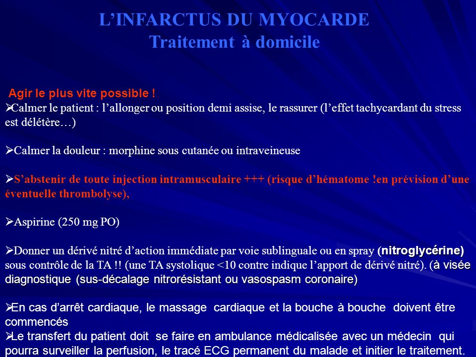 LINFARCTUS DU MYOCARDE Traitement à domicile Agir le plus vite possible ! Calmer le patient : lallonger ou position demi assise, le rassurer (leffet t