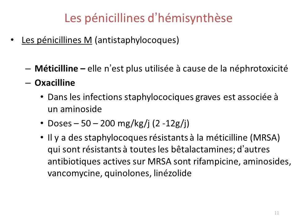 Les pénicillines d hémisynthèse Les pénicillines M (antistaphylocoques) – Méticilline – elle n est plus utilisée à cause de la néphrotoxicité – Oxacil