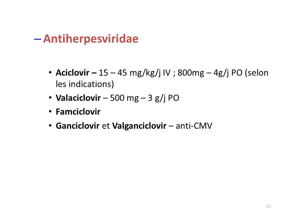 – Antiherpesviridae Aciclovir – 15 – 45 mg/kg/j IV ; 800mg – 4g/j PO (selon les indications) Valaciclovir – 500 mg – 3 g/j PO Famciclovir Ganciclovir