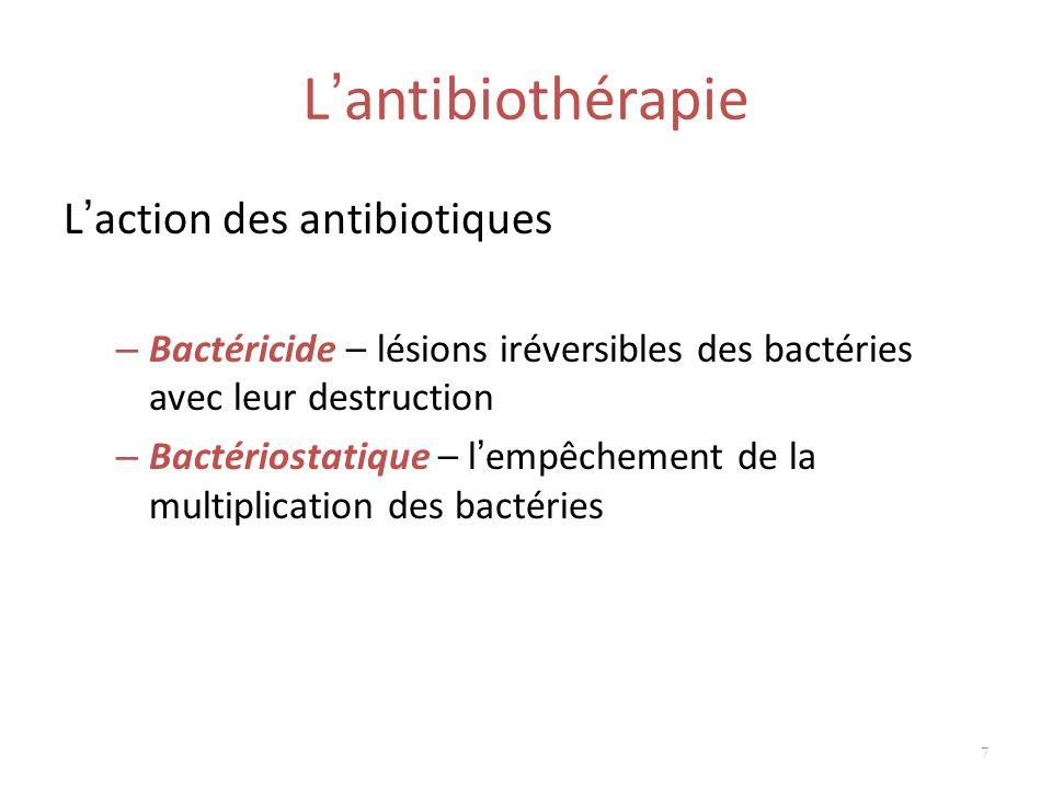 L antibiothérapie L action des antibiotiques – Bactéricide – lésions iréversibles des bactéries avec leur destruction – Bactériostatique – l empêcheme