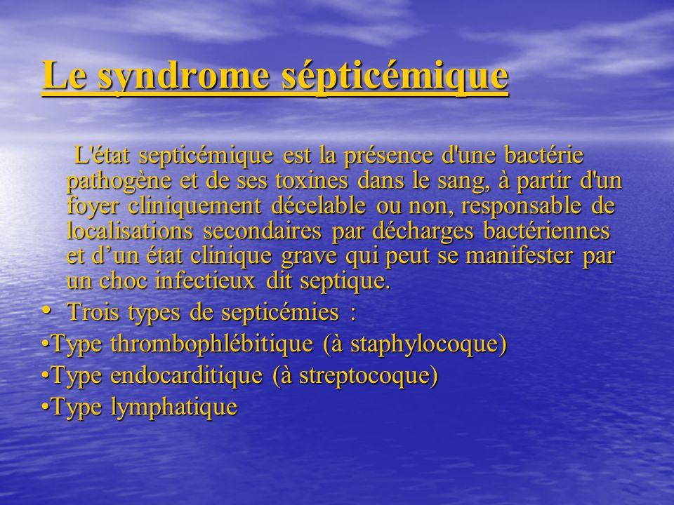 Le syndrome sépticémique L état septicémique est la présence d une bactérie pathogène et de ses toxines dans le sang, à partir d un foyer cliniquement décelable ou non, responsable de localisations secondaires par décharges bactériennes et dun état clinique grave qui peut se manifester par un choc infectieux dit septique.