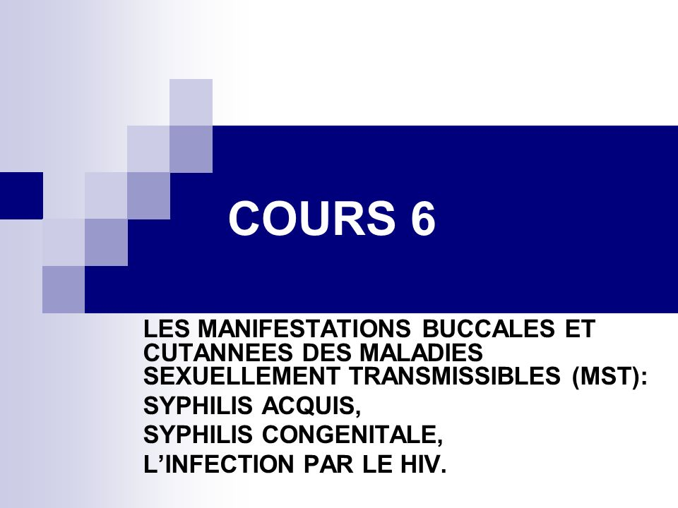 COURS 6 LES MANIFESTATIONS BUCCALES ET CUTANNEES DES MALADIES SEXUELLEMENT TRANSMISSIBLES (MST): SYPHILIS ACQUIS, SYPHILIS CONGENITALE, LINFECTION PAR