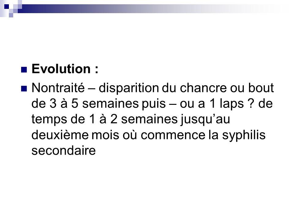 Evolution : Nontraité – disparition du chancre ou bout de 3 à 5 semaines puis – ou a 1 laps ? de temps de 1 à 2 semaines jusquau deuxième mois où comm