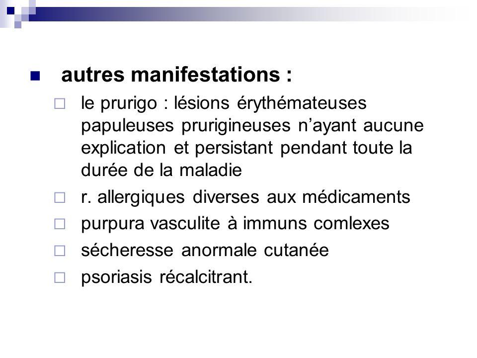 autres manifestations : le prurigo : lésions érythémateuses papuleuses prurigineuses nayant aucune explication et persistant pendant toute la durée de