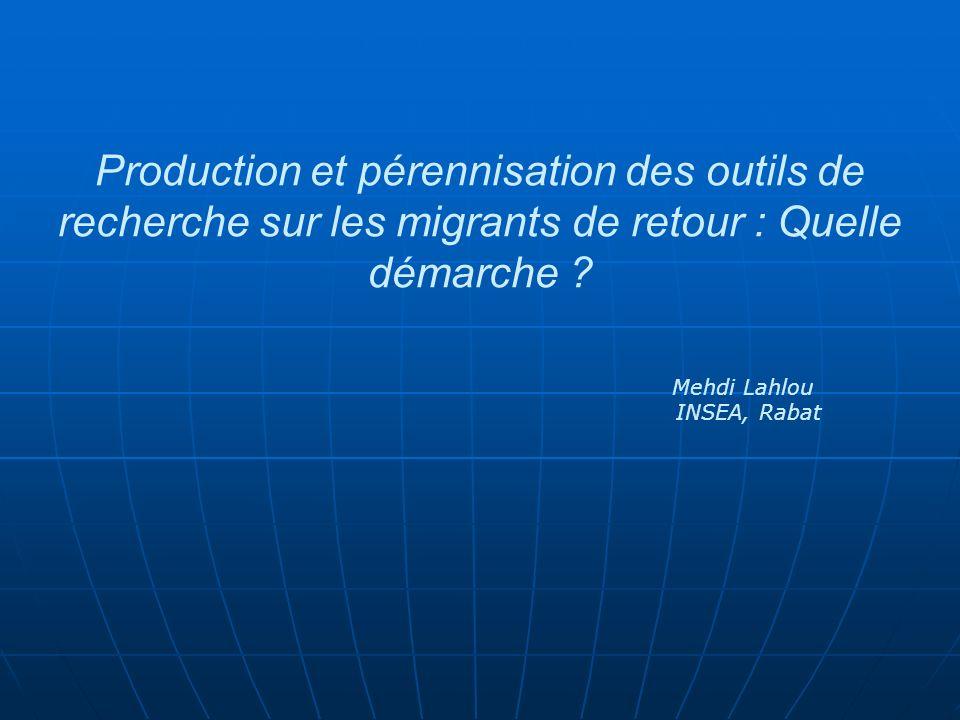 Production et pérennisation des outils de recherche sur les migrants de retour : Quelle démarche ? Mehdi Lahlou INSEA, Rabat