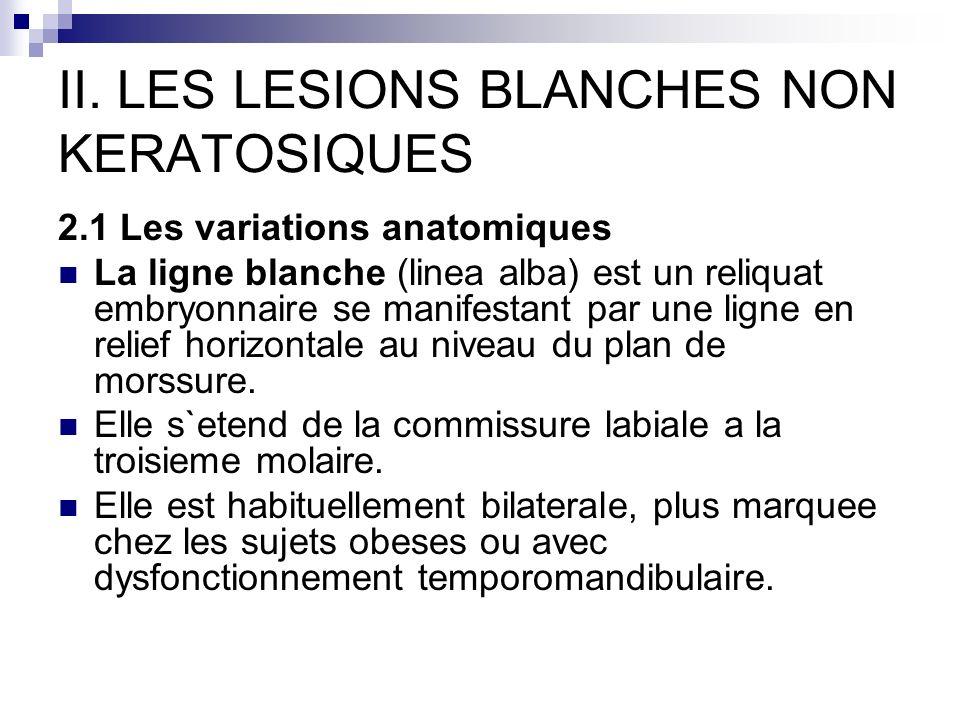 II. LES LESIONS BLANCHES NON KERATOSIQUES 2.1 Les variations anatomiques La ligne blanche (linea alba) est un reliquat embryonnaire se manifestant par