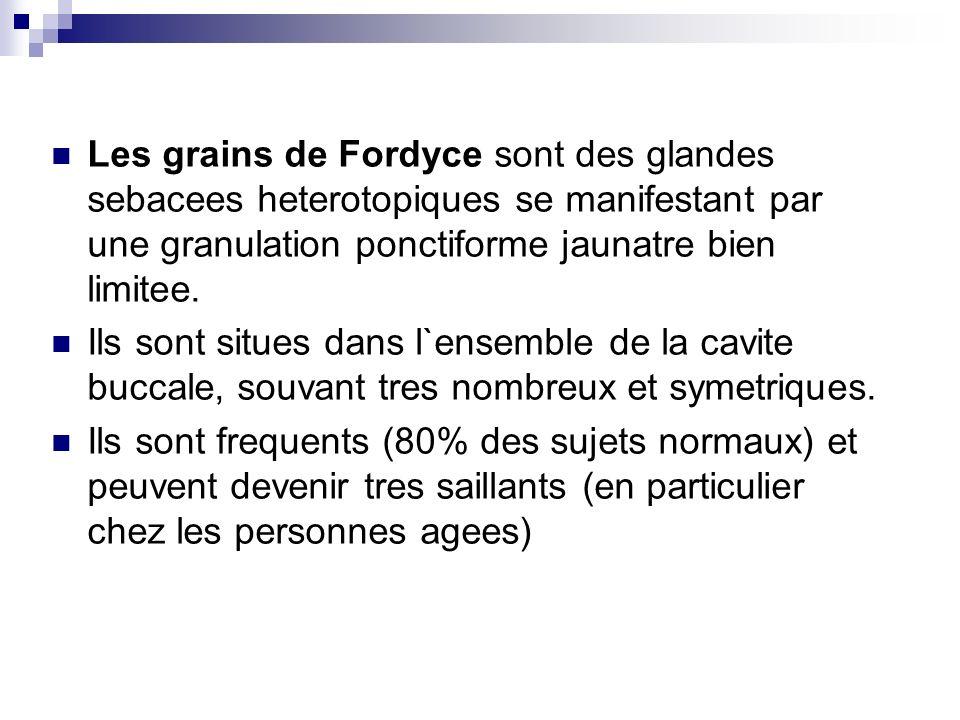Les grains de Fordyce sont des glandes sebacees heterotopiques se manifestant par une granulation ponctiforme jaunatre bien limitee. Ils sont situes d