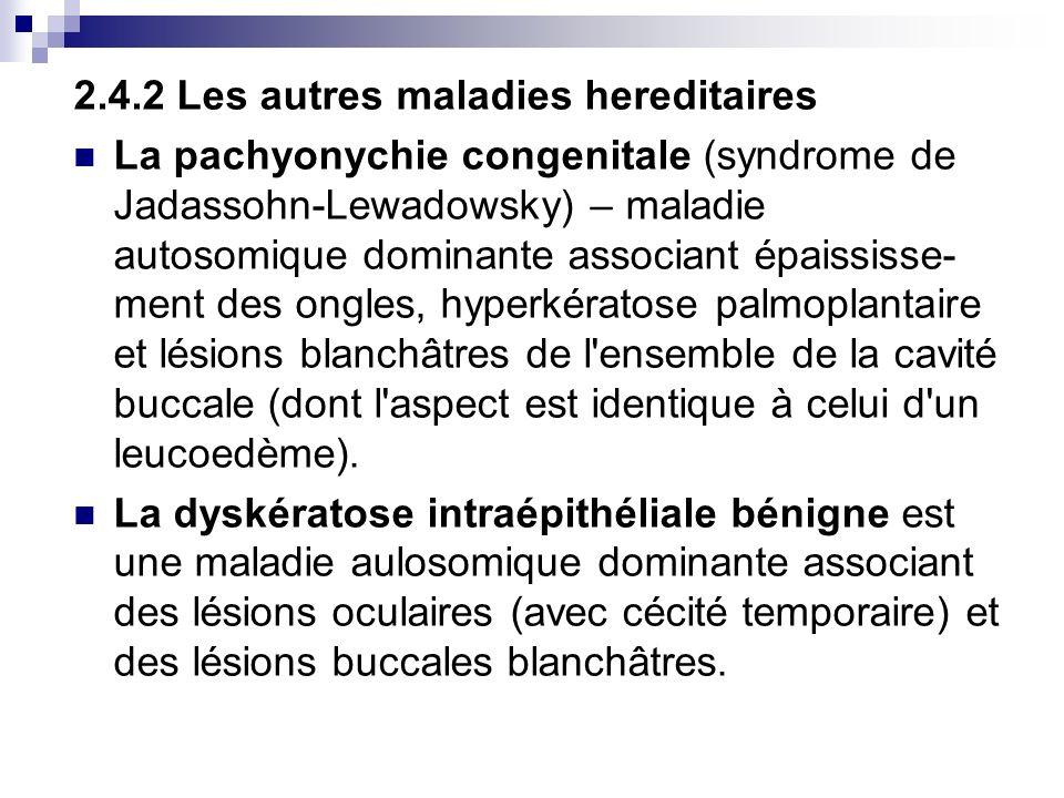 2.4.2 Les autres maladies hereditaires La pachyonychie congenitale (syndrome de Jadassohn-Lewadowsky) – maladie autosomique dominante associant épaiss