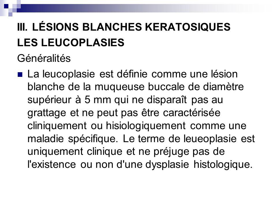 III. LÉSIONS BLANCHES KERATOSIQUES LES LEUCOPLASIES Généralités La leucoplasie est définie comme une lésion blanche de la muqueuse buccale de diamètre