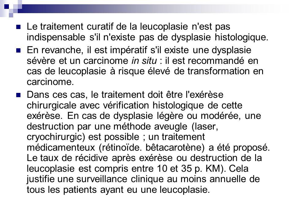 Le traitement curatif de la leucoplasie n'est pas indispensable s'il n'existe pas de dysplasie histologique. En revanche, il est impératif s'il existe