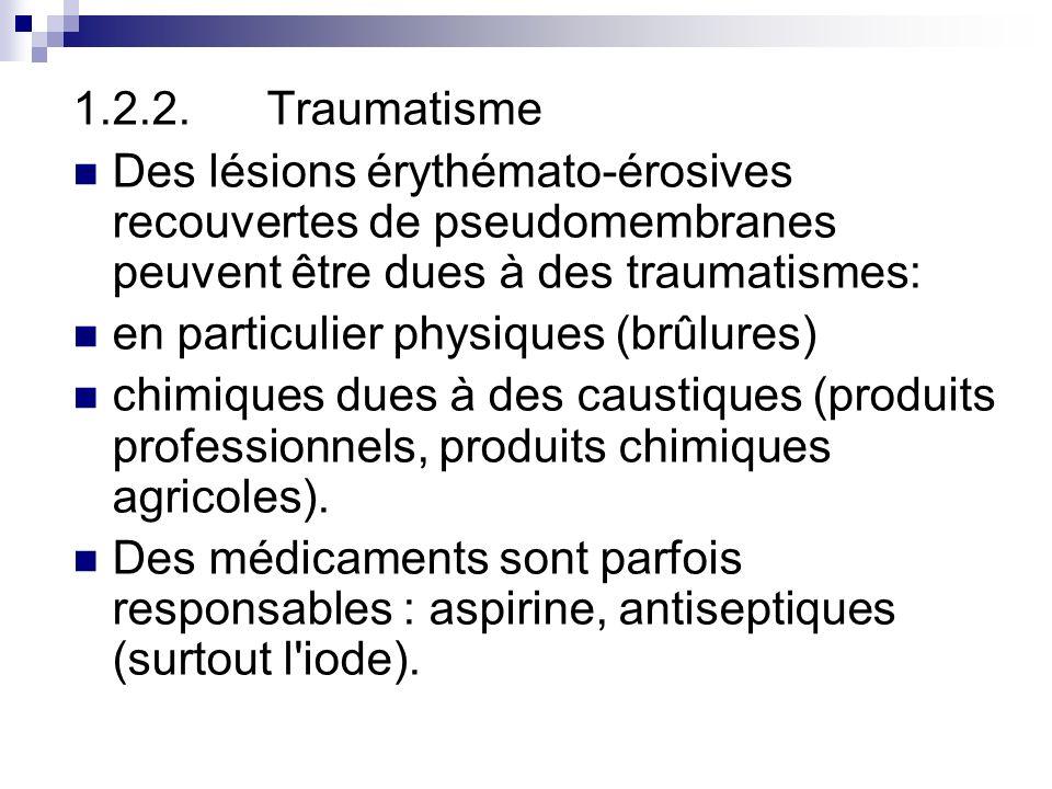 1.2.2. Traumatisme Des lésions érythémato-érosives recouvertes de pseudomembranes peuvent être dues à des traumatismes: en particulier physiques (brûl