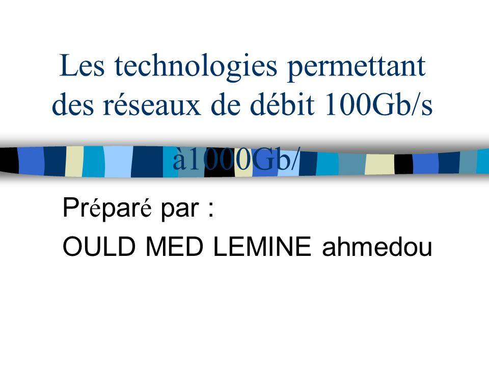 Les technologies permettant des réseaux de débit 100Gb/s à1000Gb/s Pr é par é par : OULD MED LEMINE ahmedou