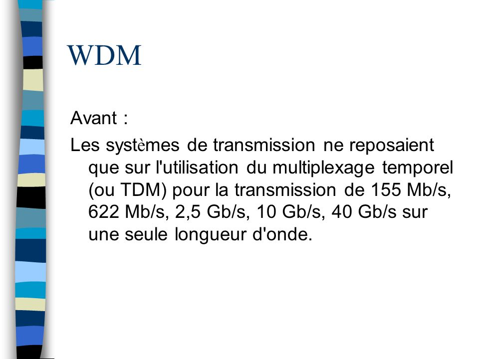 WDM Avant : Les syst è mes de transmission ne reposaient que sur l'utilisation du multiplexage temporel (ou TDM) pour la transmission de 155 Mb/s, 622