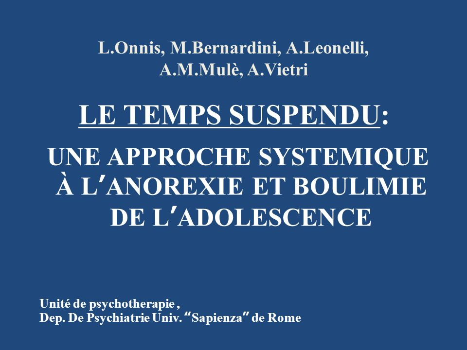 L.Onnis, M.Bernardini, A.Leonelli, A.M.Mulè, A.Vietri LE TEMPS SUSPENDU: UNE APPROCHE SYSTEMIQUE À LANOREXIE ET BOULIMIE DE LADOLESCENCE Unité de psyc