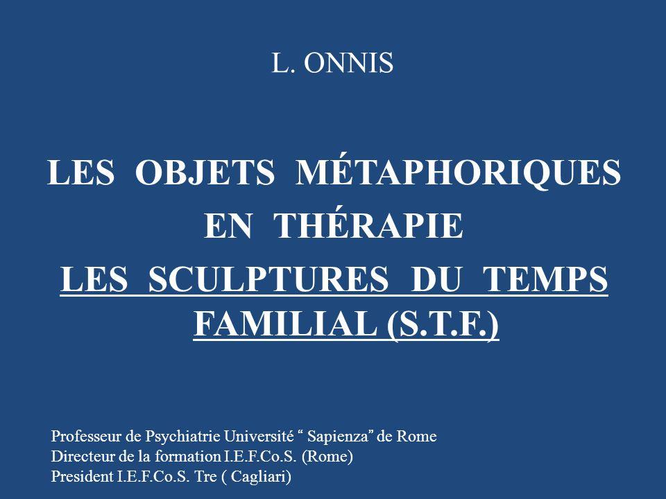 L. ONNIS LES OBJETS MÉTAPHORIQUES EN THÉRAPIE LES SCULPTURES DU TEMPS FAMILIAL (S.T.F.) Professeur de Psychiatrie Université Sapienza de Rome Directeu