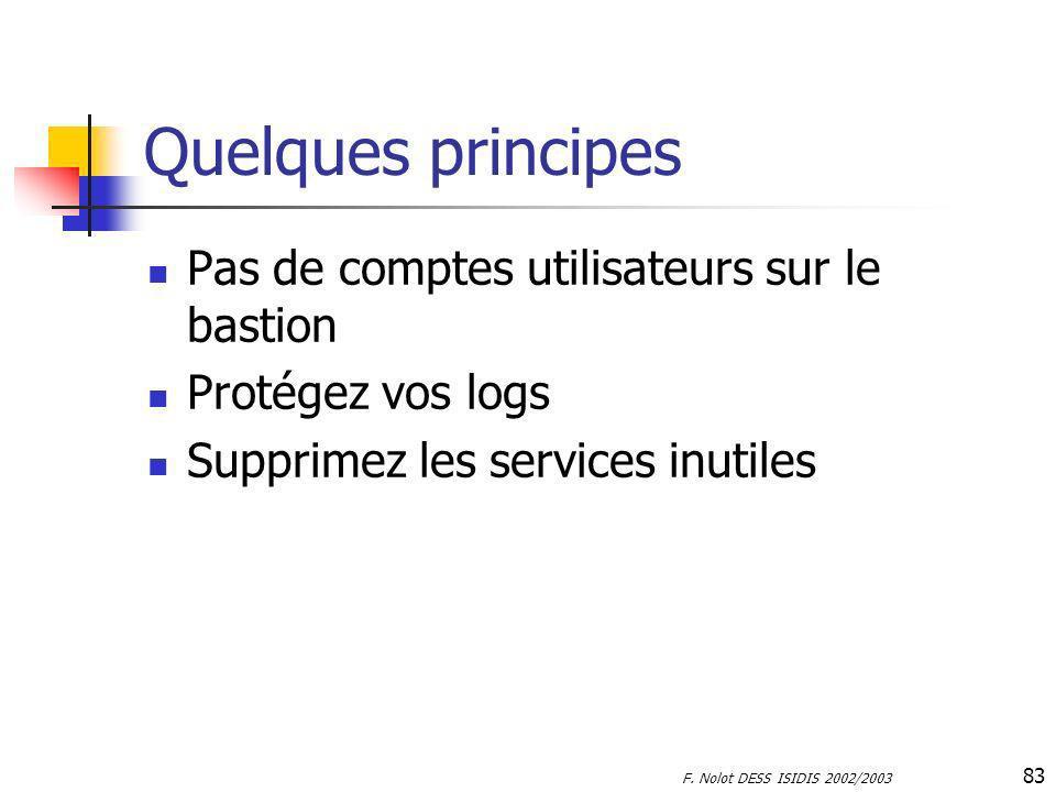 F. Nolot DESS ISIDIS 2002/2003 83 Quelques principes Pas de comptes utilisateurs sur le bastion Protégez vos logs Supprimez les services inutiles