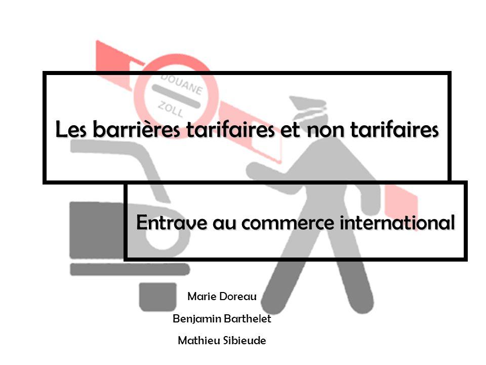 Les barrières tarifaires et non tarifaires Entrave au commerce international Marie Doreau Benjamin Barthelet Mathieu Sibieude