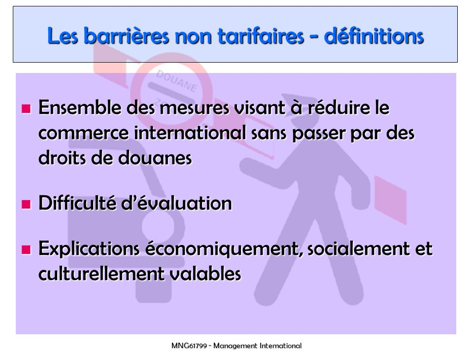 MNG61799 - Management International Outils danalyse http://mkaccdb.eu.int http://mkaccdb.eu.int http://mkaccdb.eu.int Mis en place par la Commission européenne Mis en place par la Commission européenne Base de données de barrières Base de données de barrières Études sur des marchés/secteurs/pays… Études sur des marchés/secteurs/pays… http://europa.eu.int/comm/taxation_customs/dds/fr/home.htm http://europa.eu.int/comm/taxation_customs/dds/fr/home.htm http://europa.eu.int/comm/taxation_customs/dds/fr/home.htm Recensement de barrières par lunion européenne Recensement de barrières par lunion européenne http://www.wcoomd.org Site de lOMD http://www.wcoomd.org Site de lOMD http://www.wcoomd.org Lien avec les sites web des administrations des douanes du monde Lien avec les sites web des administrations des douanes du monde http://dataweb.usitc.gov/scripts/tariff2004.asp http://dataweb.usitc.gov/scripts/tariff2004.asp http://dataweb.usitc.gov/scripts/tariff2004.asp Site de la United States International Trade Commission Site de la United States International Trade Commission http://www.tcc.mac.doc.gov http://www.tcc.mac.doc.gov http://www.tcc.mac.doc.gov http://exportsource.ca http://exportsource.ca http://exportsource.ca Ressources aux exportateurs Canadiens Ressources aux exportateurs Canadiens