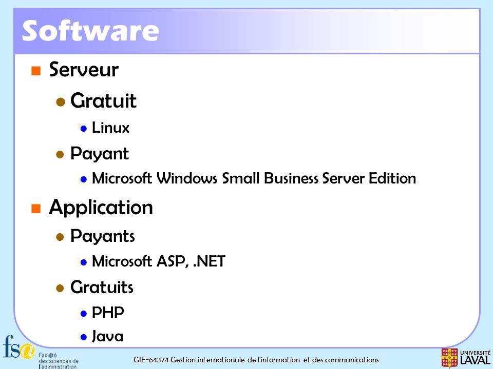 GIE-64374 Gestion internationale de l information et des communications Software Serveur Serveur Gratuit Gratuit Linux Linux Payant Payant Microsoft Windows Small Business Server Edition Microsoft Windows Small Business Server Edition Application Application Payants Payants Microsoft ASP,.NET Microsoft ASP,.NET Gratuits Gratuits PHP PHP Java Java
