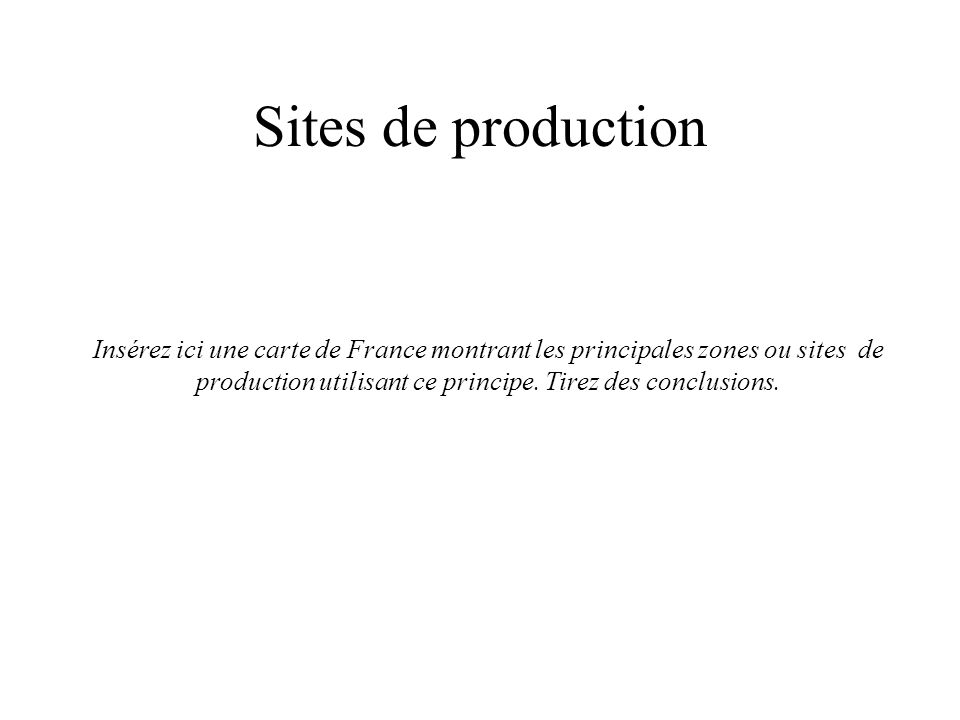 Sites de production Insérez ici une carte de France montrant les principales zones ou sites de production utilisant ce principe.